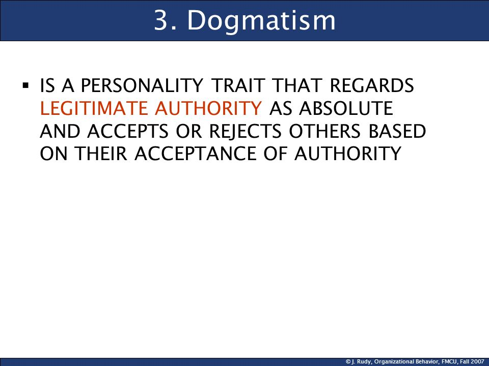 © J. Rudy, Organizational Behavior, FMCU, Fall 2007 3. Dogmatism IS A PERSONALITY TRAIT THAT REGARDS LEGITIMATE AUTHORITY AS ABSOLUTE AND ACCEPTS OR R