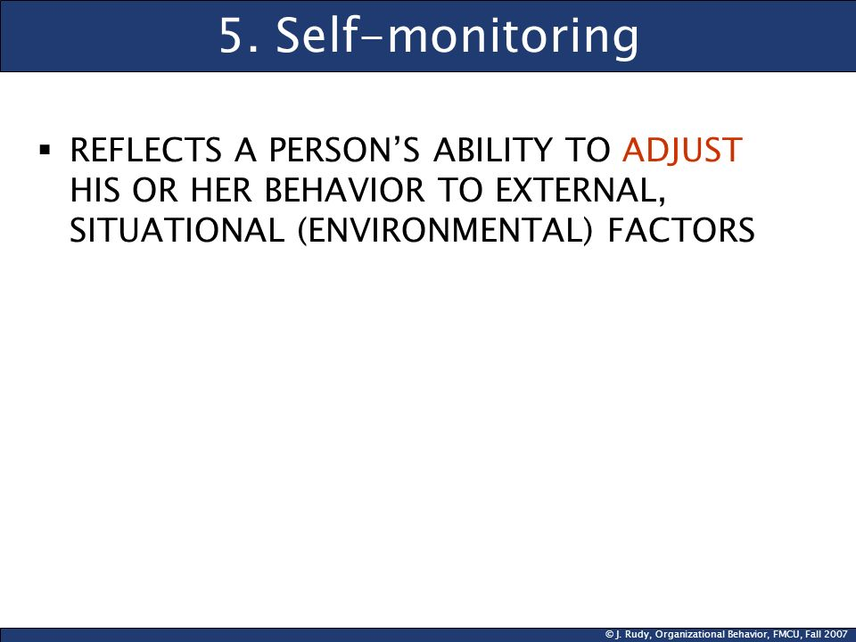 © J. Rudy, Organizational Behavior, FMCU, Fall 2007 5. Self-monitoring REFLECTS A PERSONS ABILITY TO ADJUST HIS OR HER BEHAVIOR TO EXTERNAL, SITUATION