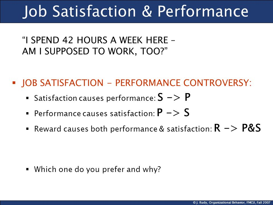 © J. Rudy, Organizational Behavior, FMCU, Fall 2007 Job Satisfaction & Performance I SPEND 42 HOURS A WEEK HERE – AM I SUPPOSED TO WORK, TOO? JOB SATI