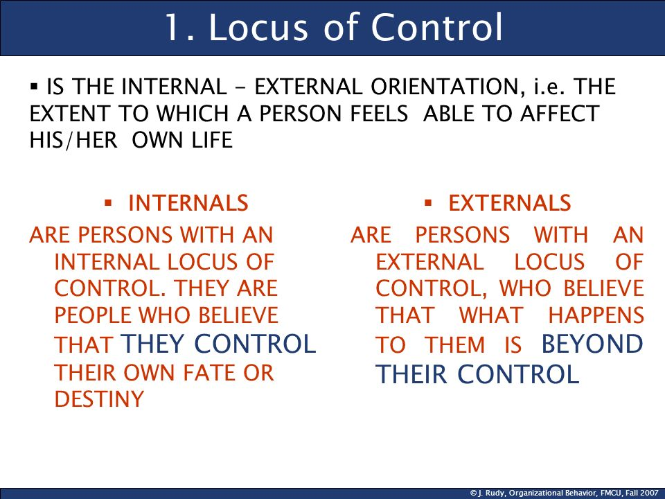 © J. Rudy, Organizational Behavior, FMCU, Fall 2007 1. Locus of Control INTERNALS ARE PERSONS WITH AN INTERNAL LOCUS OF CONTROL. THEY ARE PEOPLE WHO B