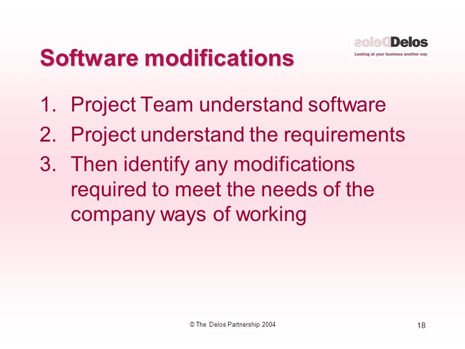 18 © The Delos Partnership 2004 Software modifications 1.Project Team understand software 2.Project understand the requirements 3.Then identify any mo
