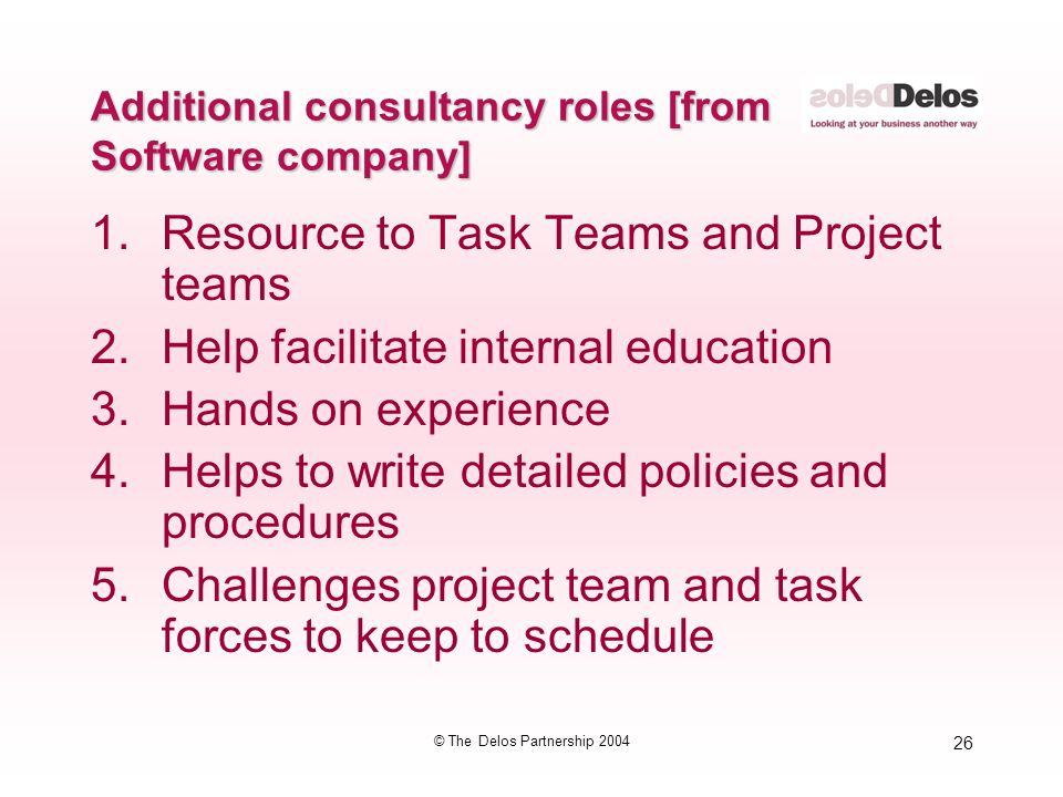26 © The Delos Partnership 2004 Additional consultancy roles [from Software company] 1.Resource to Task Teams and Project teams 2.Help facilitate internal education 3.Hands on experience 4.Helps to write detailed policies and procedures 5.Challenges project team and task forces to keep to schedule