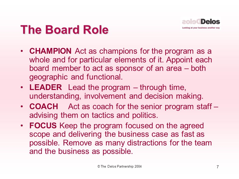 7 © The Delos Partnership 2004 The Board Role CHAMPION Act as champions for the program as a whole and for particular elements of it.