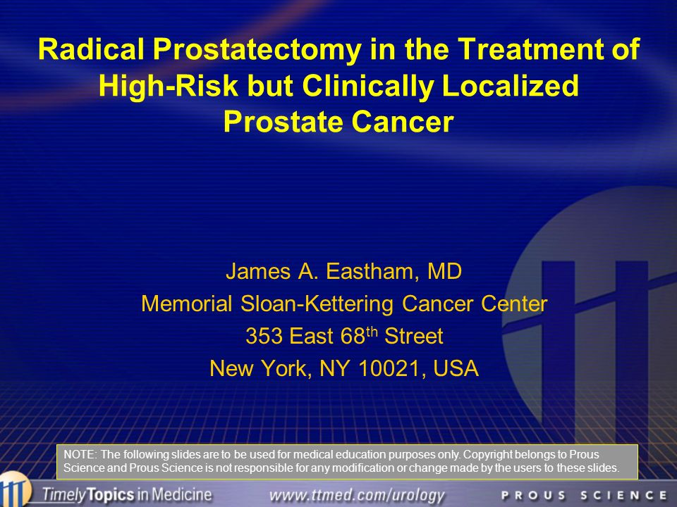 Radical Prostatectomy in the Treatment of High-Risk but Clinically Localized Prostate Cancer James A. Eastham, MD Memorial Sloan-Kettering Cancer Cent