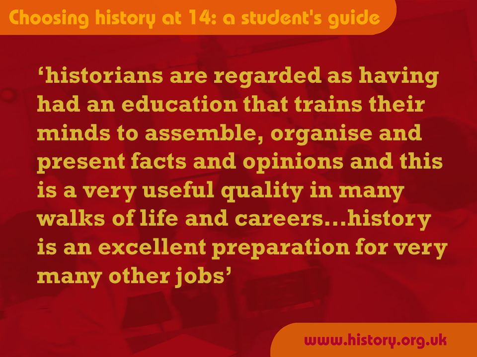 historians are regarded as having had an education that trains their minds to assemble, organise and present facts and opinions and this is a very useful quality in many walks of life and careers…history is an excellent preparation for very many other jobs