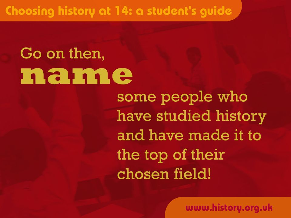 name Go on then, some people who have studied history and have made it to the top of their chosen field!