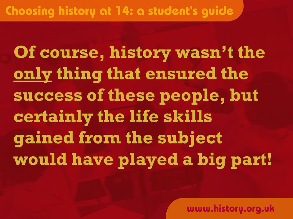 Of course, history wasnt the only thing that ensured the success of these people, but certainly the life skills gained from the subject would have played a big part!
