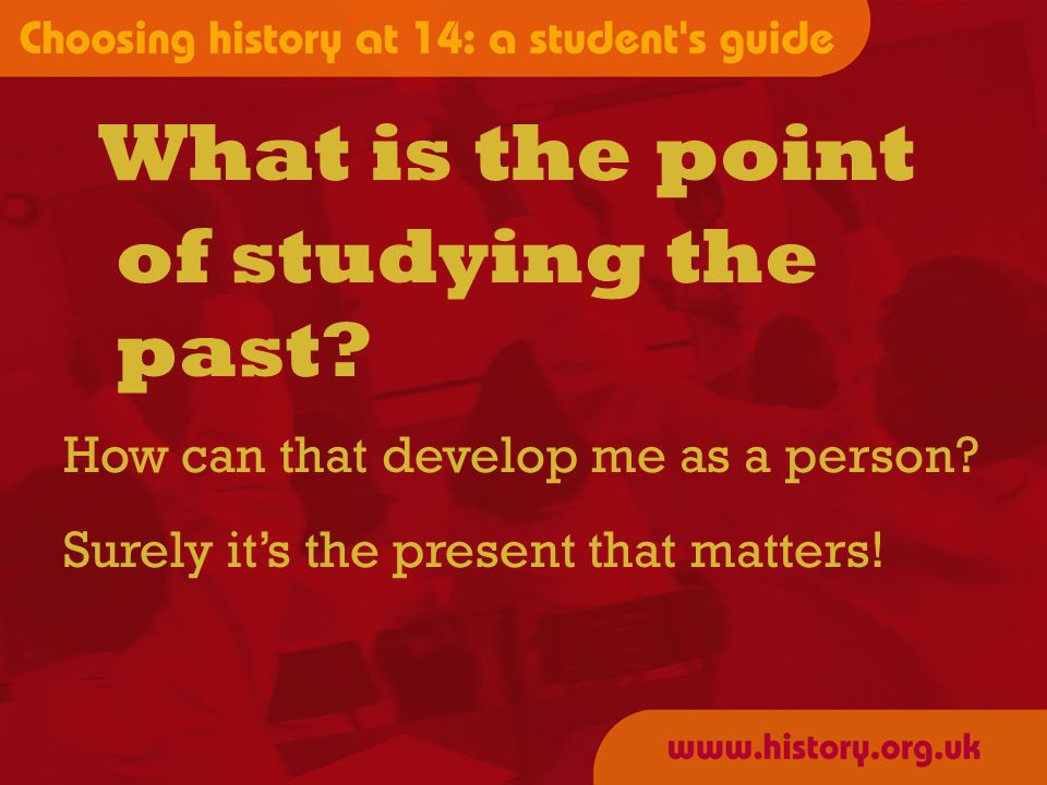 of studying the past. How can that develop me as a person.