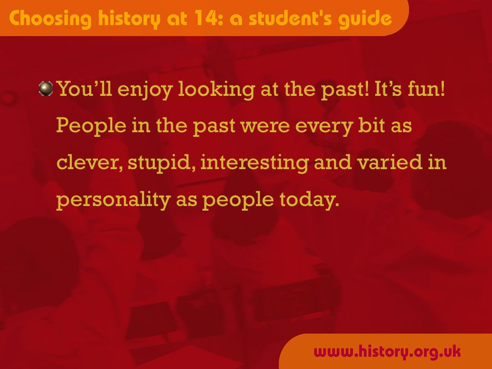 Youll enjoy looking at the past! Its fun! People in the past were every bit as clever, stupid, interesting and varied in personality as people today.