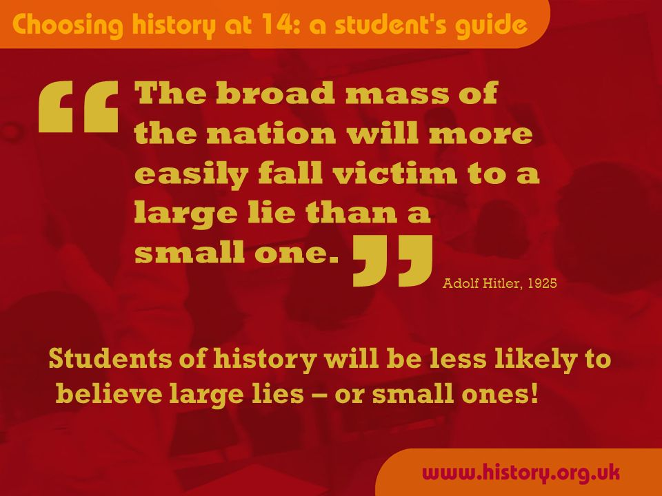 Students of history will be less likely to believe large lies – or small ones.