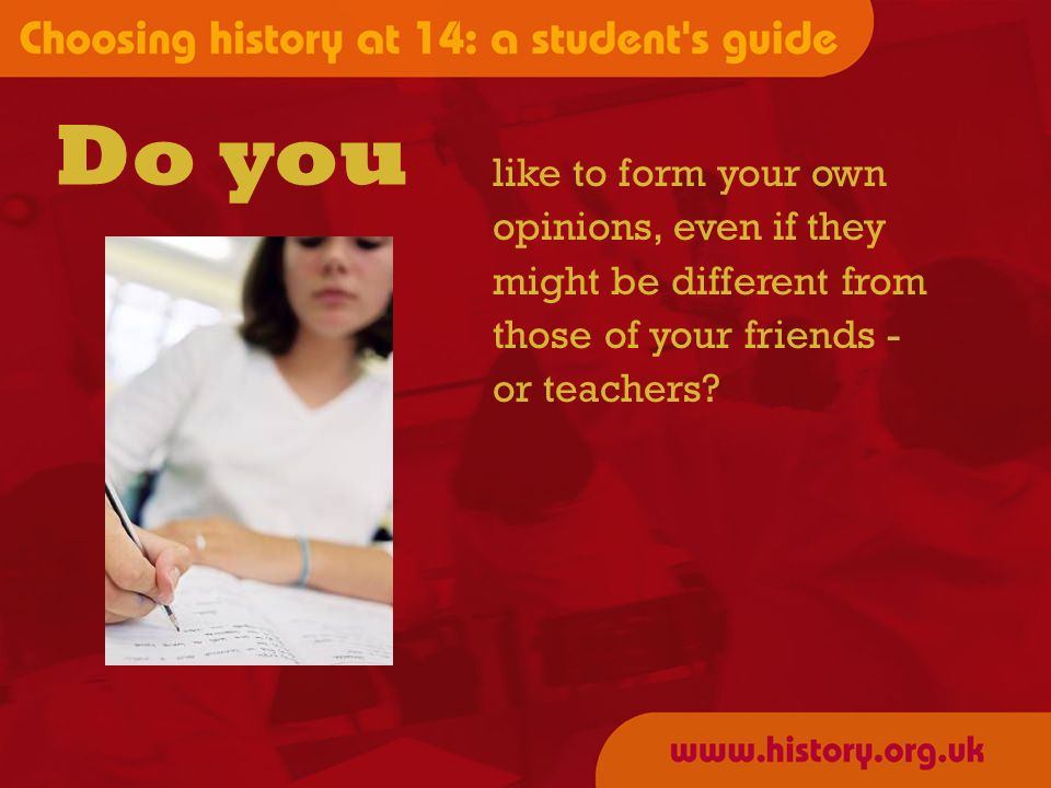 like to form your own opinions, even if they might be different from those of your friends - or teachers? Do you