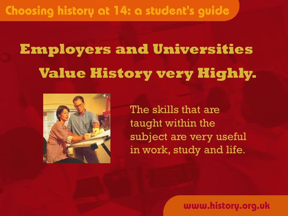 Employers and Universities The skills that are taught within the subject are very useful in work, study and life. Value History very Highly.