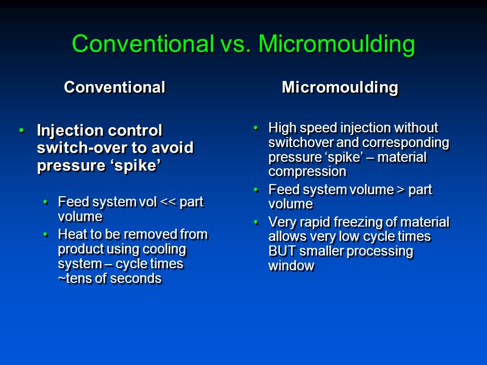 Conventional vs. Micromoulding Conventional Injection control switch-over to avoid pressure spike Feed system vol << part volume Heat to be removed fr