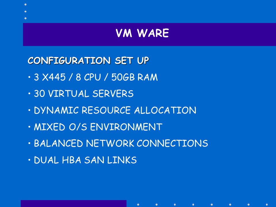 VM WARE CONFIGURATION SET UP 3 X445 / 8 CPU / 50GB RAM 30 VIRTUAL SERVERS DYNAMIC RESOURCE ALLOCATION MIXED O/S ENVIRONMENT BALANCED NETWORK CONNECTIO