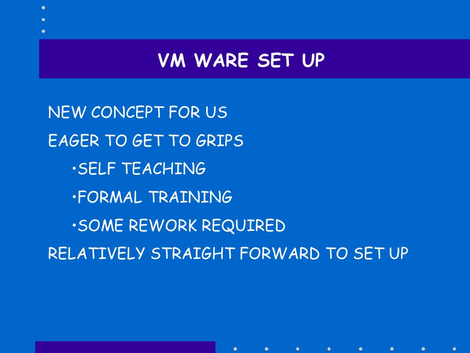 VM WARE SET UP NEW CONCEPT FOR US EAGER TO GET TO GRIPS SELF TEACHING FORMAL TRAINING SOME REWORK REQUIRED RELATIVELY STRAIGHT FORWARD TO SET UP
