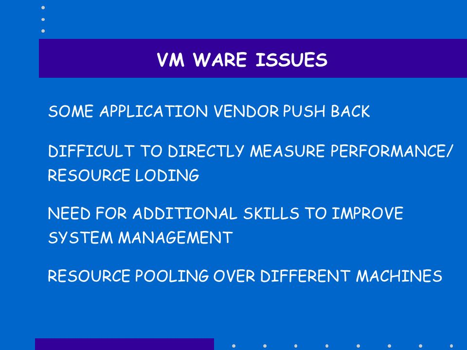 VM WARE ISSUES SOME APPLICATION VENDOR PUSH BACK RESOURCE POOLING OVER DIFFERENT MACHINES NEED FOR ADDITIONAL SKILLS TO IMPROVE SYSTEM MANAGEMENT DIFF