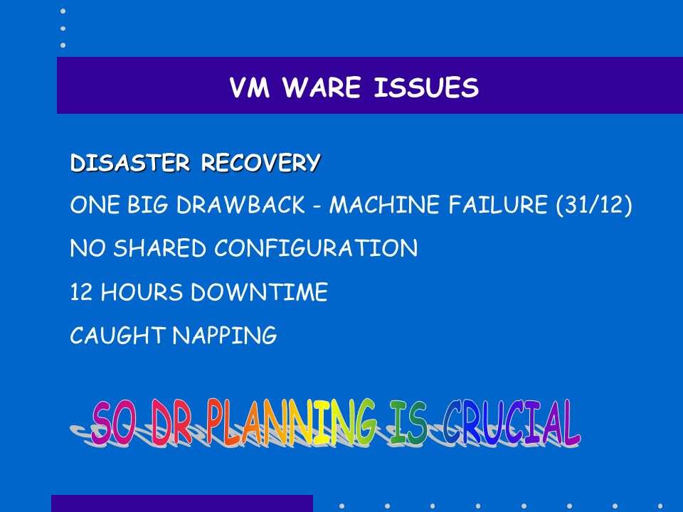 VM WARE ISSUES DISASTER RECOVERY ONE BIG DRAWBACK - MACHINE FAILURE (31/12) NO SHARED CONFIGURATION 12 HOURS DOWNTIME CAUGHT NAPPING