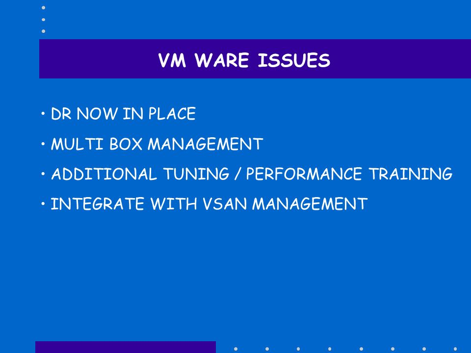 VM WARE ISSUES DR NOW IN PLACE MULTI BOX MANAGEMENT ADDITIONAL TUNING / PERFORMANCE TRAINING INTEGRATE WITH VSAN MANAGEMENT