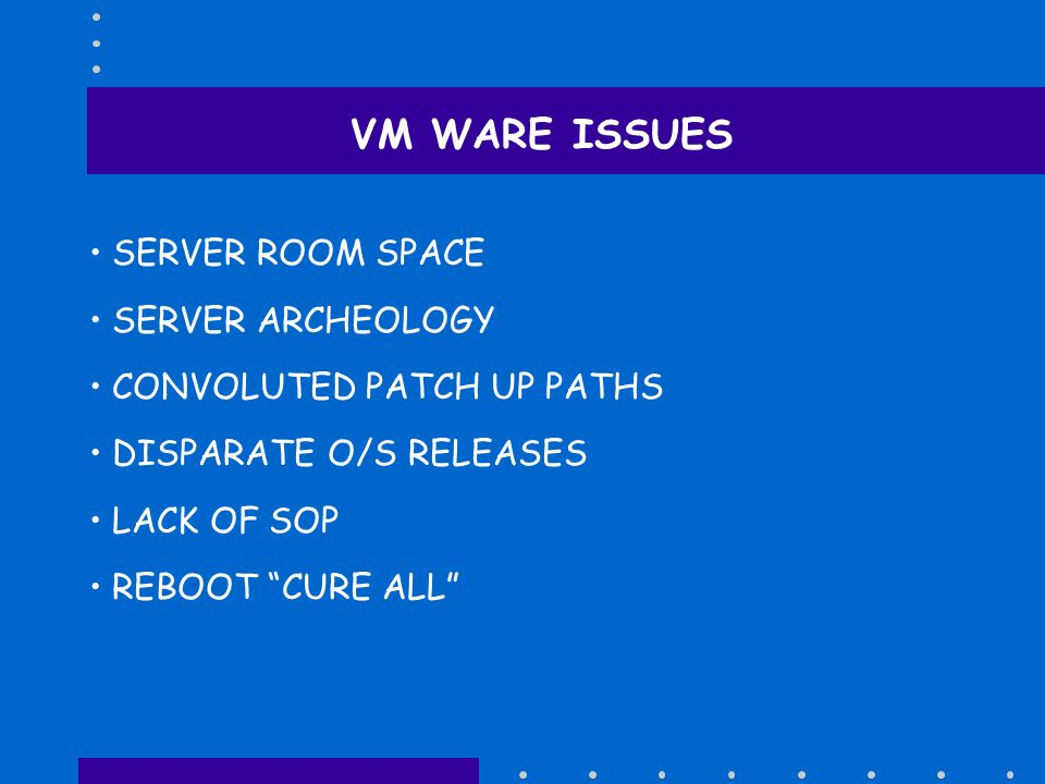 VM WARE ISSUES SERVER ROOM SPACE SERVER ARCHEOLOGY CONVOLUTED PATCH UP PATHS DISPARATE O/S RELEASES LACK OF SOP REBOOT CURE ALL