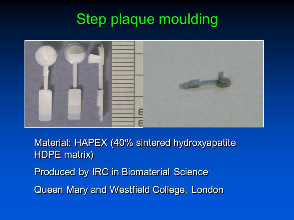 Step plaque moulding Material: HAPEX (40% sintered hydroxyapatite HDPE matrix) Produced by IRC in Biomaterial Science Queen Mary and Westfield College