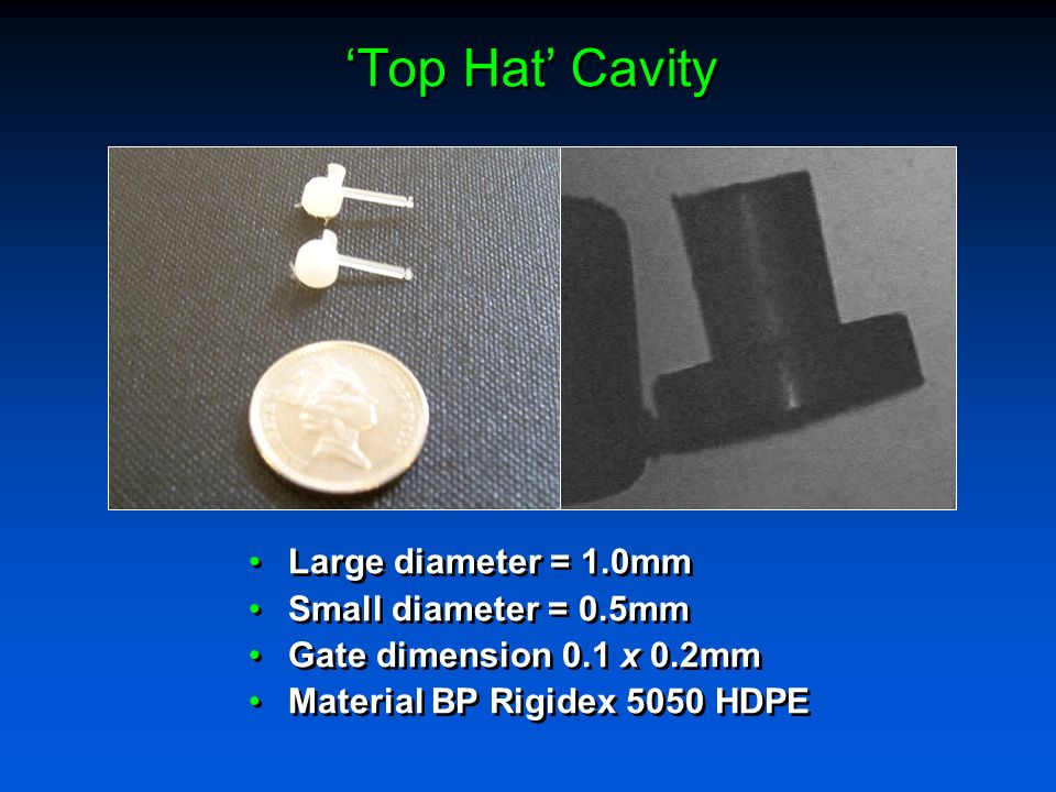Top Hat Cavity Large diameter = 1.0mm Small diameter = 0.5mm Gate dimension 0.1 x 0.2mm Material BP Rigidex 5050 HDPE Large diameter = 1.0mm Small dia