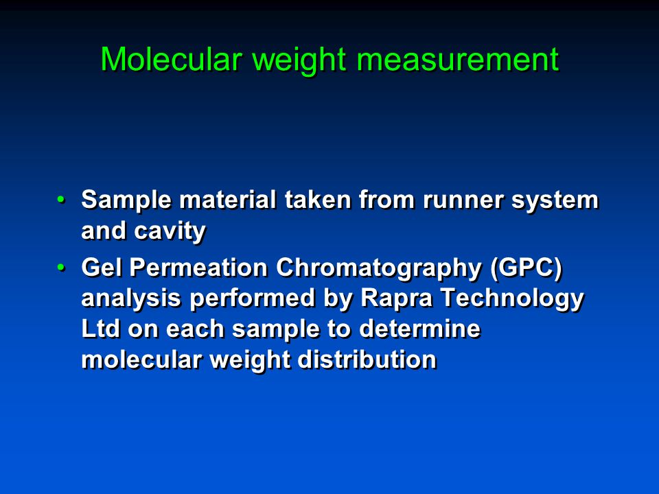 Molecular weight measurement Sample material taken from runner system and cavity Gel Permeation Chromatography (GPC) analysis performed by Rapra Techn