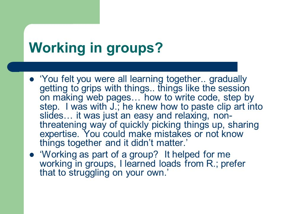 Working in groups. You felt you were all learning together..