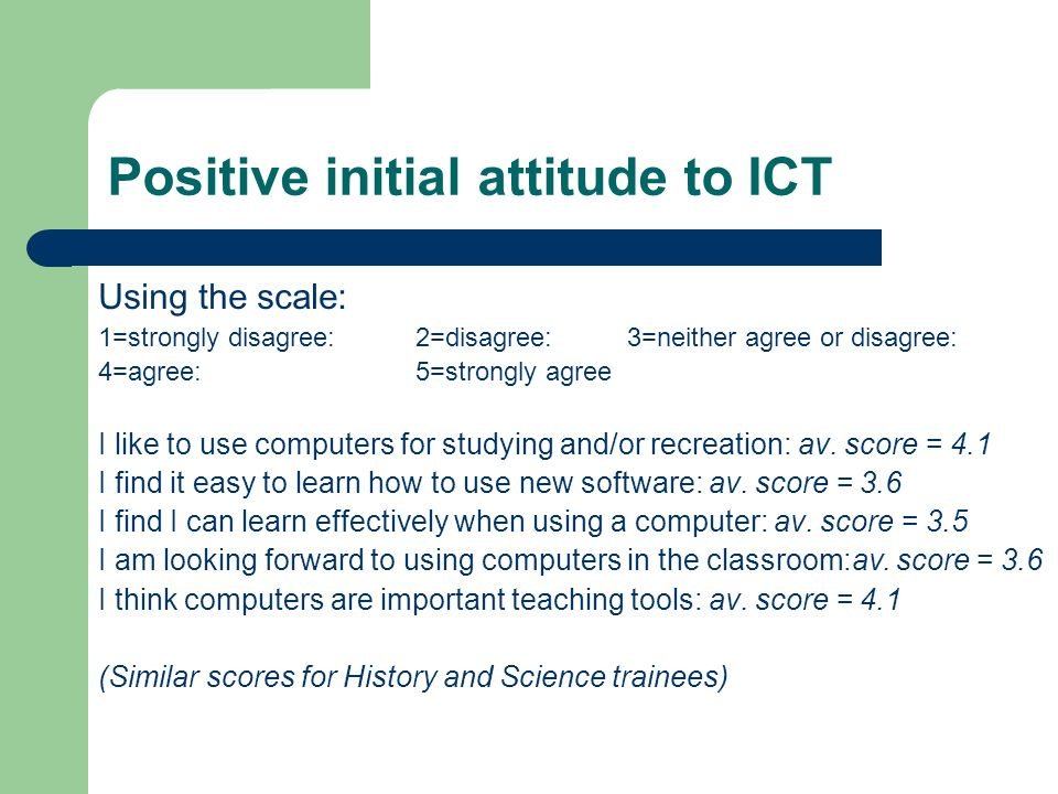 Positive initial attitude to ICT Using the scale: 1=strongly disagree: 2=disagree: 3=neither agree or disagree: 4=agree: 5=strongly agree I like to use computers for studying and/or recreation: av.
