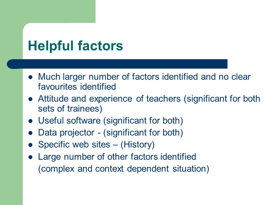 Helpful factors Much larger number of factors identified and no clear favourites identified Attitude and experience of teachers (significant for both sets of trainees) Useful software (significant for both) Data projector - (significant for both) Specific web sites – (History) Large number of other factors identified (complex and context dependent situation)