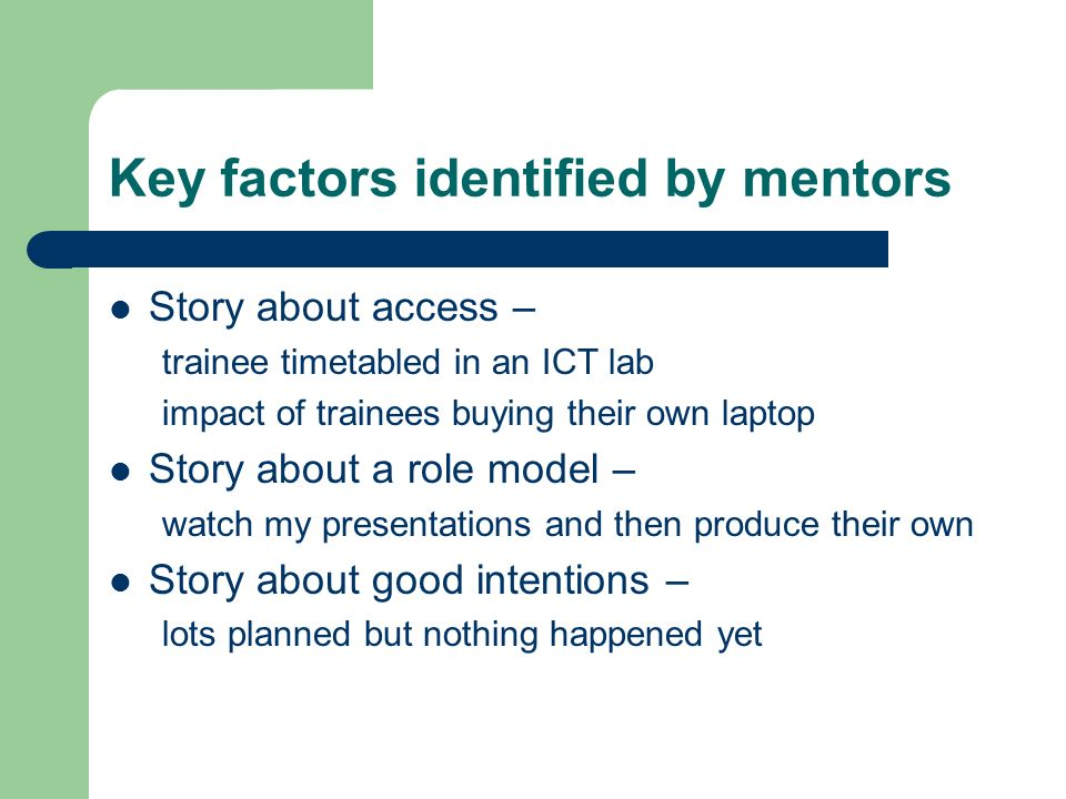 Key factors identified by mentors Story about access – trainee timetabled in an ICT lab impact of trainees buying their own laptop Story about a role model – watch my presentations and then produce their own Story about good intentions – lots planned but nothing happened yet