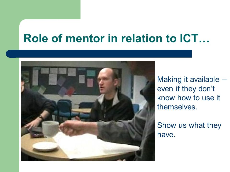 Role of mentor in relation to ICT… Making it available – even if they dont know how to use it themselves.