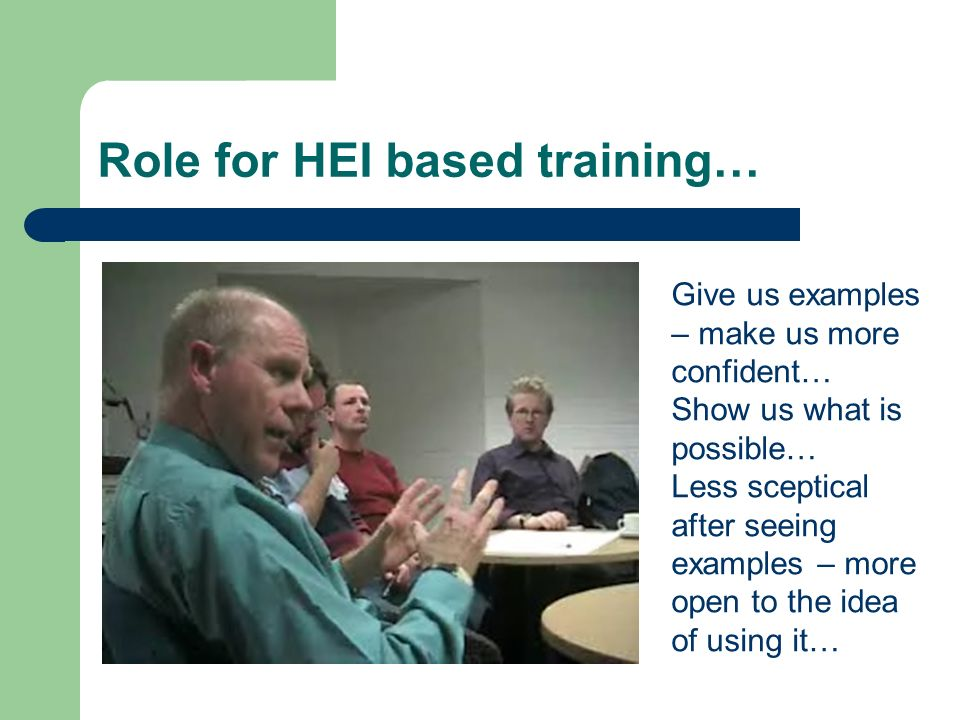 Role for HEI based training… Give us examples – make us more confident… Show us what is possible… Less sceptical after seeing examples – more open to the idea of using it…