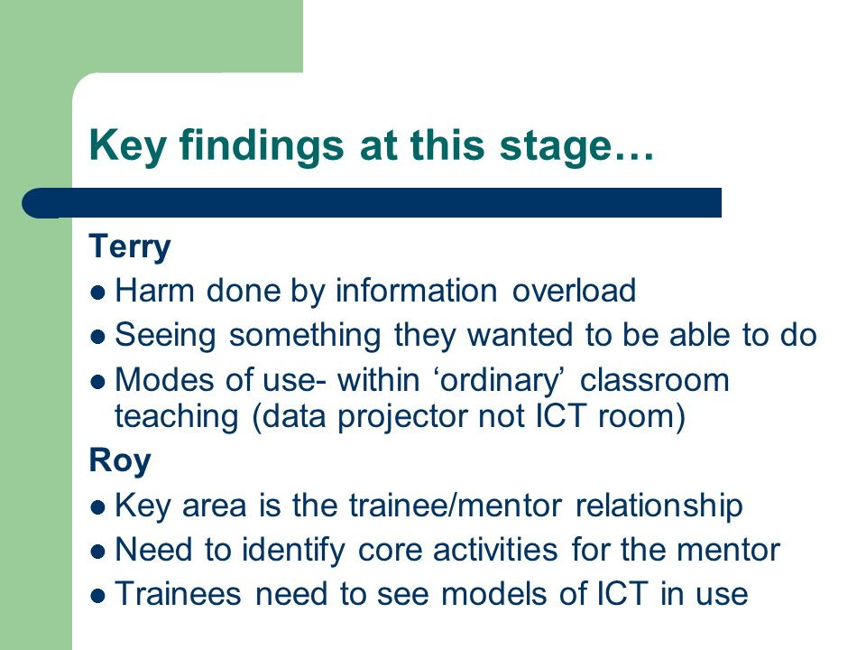 Key findings at this stage… Terry Harm done by information overload Seeing something they wanted to be able to do Modes of use- within ordinary classroom teaching (data projector not ICT room) Roy Key area is the trainee/mentor relationship Need to identify core activities for the mentor Trainees need to see models of ICT in use