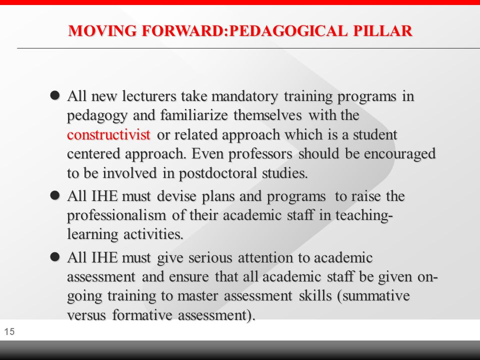 14 MOVING FORWARD:INSTITUTIONAL PILLAR High calibre Professors be given special gratuities based on academic excellence and they should not hold any administrative post High calibre Professors be given special gratuities based on academic excellence and they should not hold any administrative post l The appointment of Professor must be based on the publication of at least15 articles published in international refereed journals.