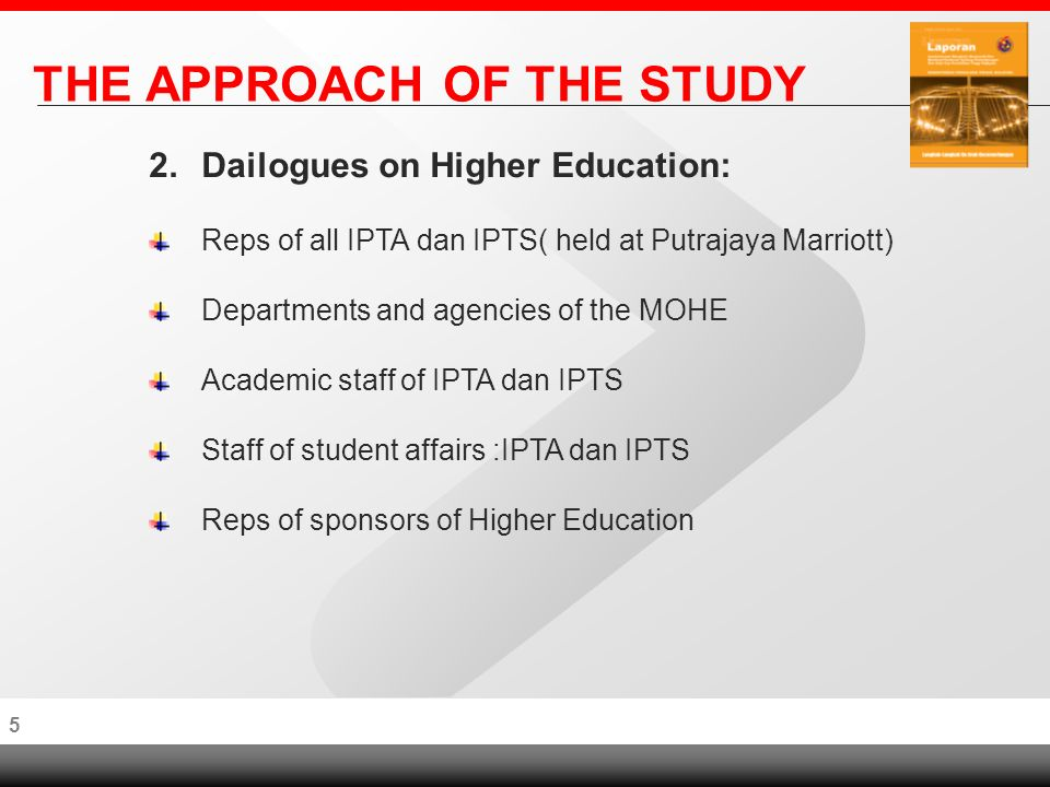 4 THE APPROACH OF THE STUDY 2.Dailogues on Higher Education: Reps of all IPTA dan IPTS( held at Putrajaya Marriott) Departments and agencies of the MOHE Academic staff of IPTA dan IPTS Staff of student affairs :IPTA dan IPTS Reps of sponsors of Higher Education