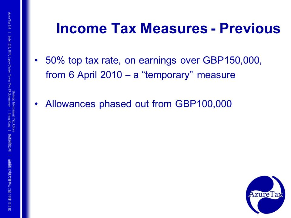 Income Tax Measures - Previous 50% top tax rate, on earnings over GBP150,000, from 6 April 2010 – a temporary measure Allowances phased out from GBP10