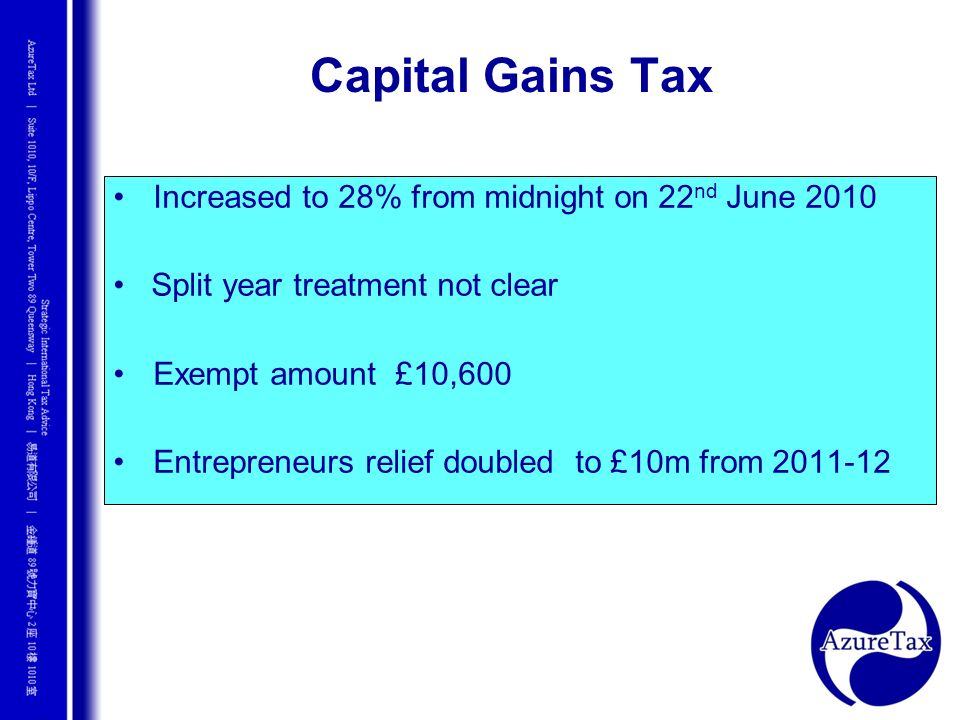 Increased to 28% from midnight on 22 nd June 2010 Split year treatment not clear Exempt amount £10,600 Entrepreneurs relief doubled to £10m from 2011-