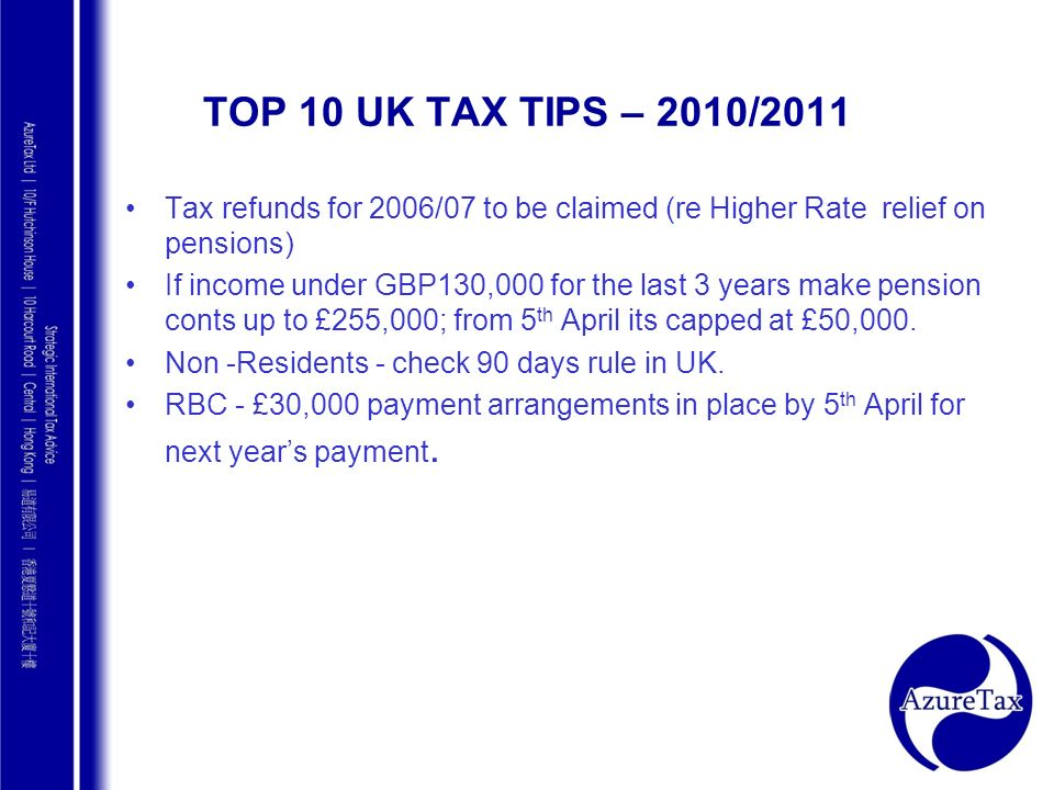 AZURE TAX CONSULTING TOP 10 UK TAX TIPS – 2010/2011 Tax refunds for 2006/07 to be claimed (re Higher Rate relief on pensions) If income under GBP130,0