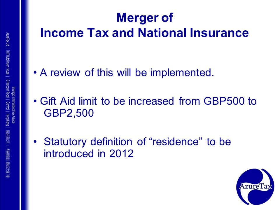 AZURE TAX CONSULTING Merger of Income Tax and National Insurance A review of this will be implemented. Gift Aid limit to be increased from GBP500 to G