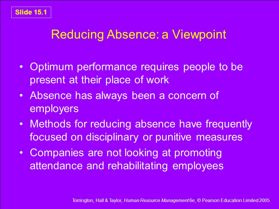 Torrington, Hall & Taylor, Human Resource Management 6e, © Pearson Education Limited 2005 Slide 15.22 Summary Employee absence incurs costs and lost performance Major cause of short-term absence is minor illnesses Long-term absence – back pain and stress Need to understand causes of absence to be able to remedy them Attendance management policies can include a whole range of procedures to measure, record, minimise absences