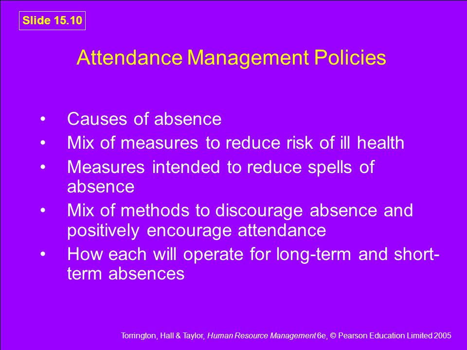 Torrington, Hall & Taylor, Human Resource Management 6e, © Pearson Education Limited 2005 Slide 15.10 Attendance Management Policies Causes of absence