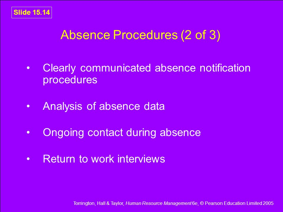 Torrington, Hall & Taylor, Human Resource Management 6e, © Pearson Education Limited 2005 Slide 15.14 Absence Procedures (2 of 3) Clearly communicated
