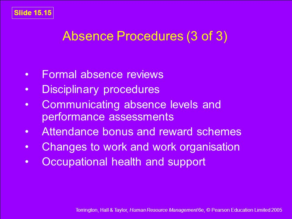 Torrington, Hall & Taylor, Human Resource Management 6e, © Pearson Education Limited 2005 Slide 15.15 Absence Procedures (3 of 3) Formal absence revie