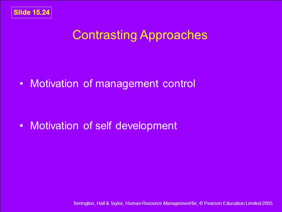 Torrington, Hall & Taylor, Human Resource Management 6e, © Pearson Education Limited 2005 Slide 15.24 Contrasting Approaches Motivation of management
