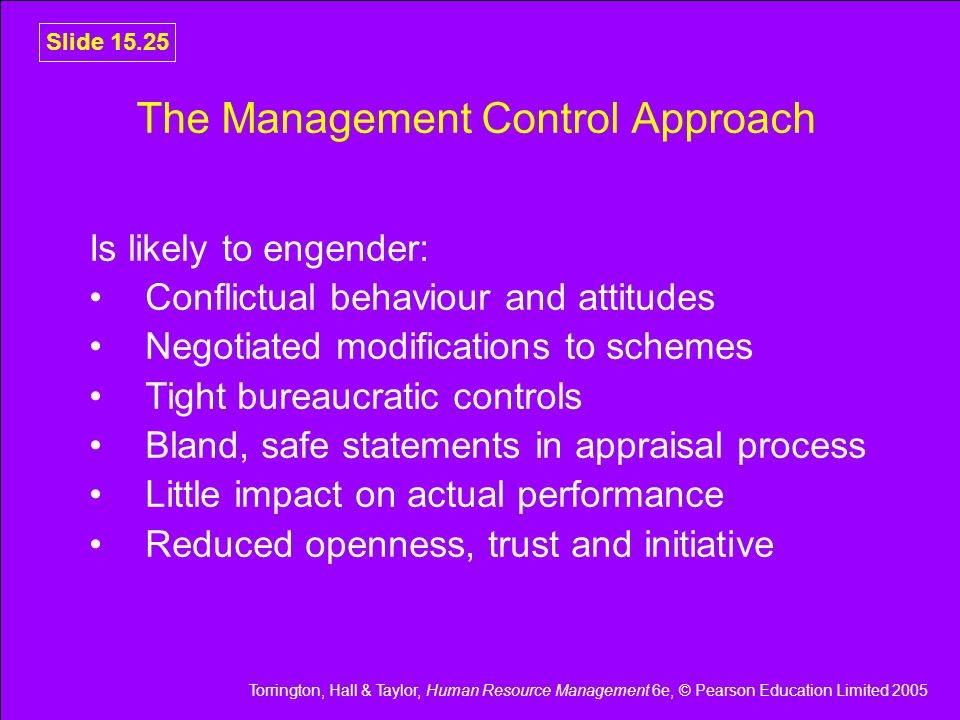 Torrington, Hall & Taylor, Human Resource Management 6e, © Pearson Education Limited 2005 Slide 15.25 The Management Control Approach Is likely to eng