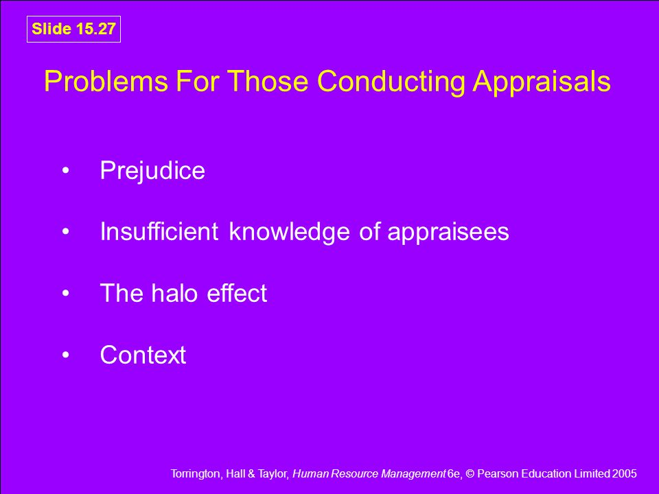 Torrington, Hall & Taylor, Human Resource Management 6e, © Pearson Education Limited 2005 Slide 15.27 Problems For Those Conducting Appraisals Prejudi