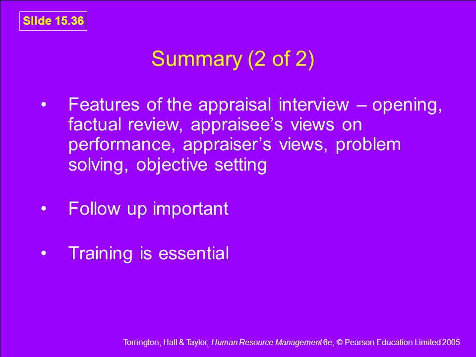 Torrington, Hall & Taylor, Human Resource Management 6e, © Pearson Education Limited 2005 Slide 15.36 Summary (2 of 2) Features of the appraisal inter