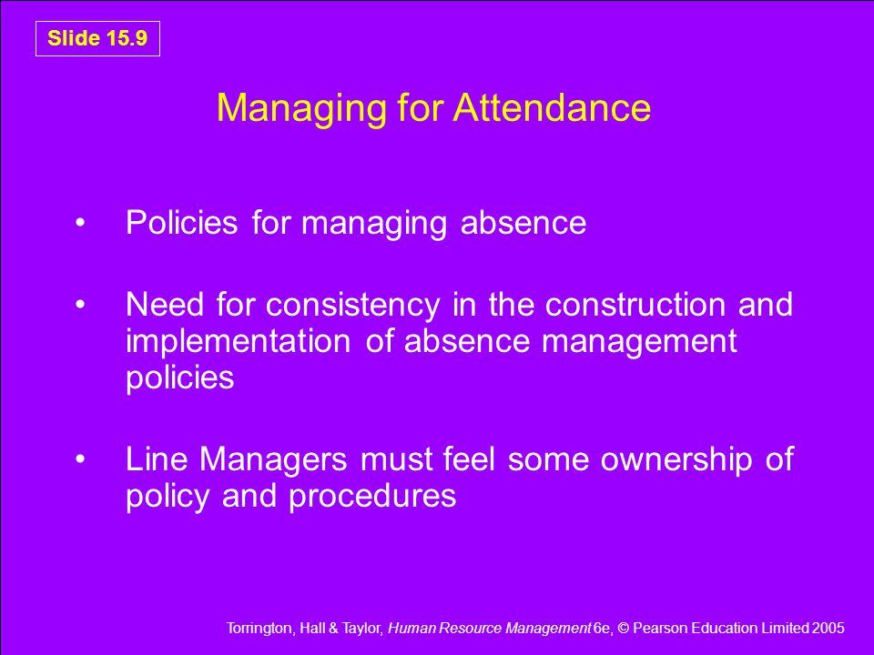 Torrington, Hall & Taylor, Human Resource Management 6e, © Pearson Education Limited 2005 Slide 15.10 Attendance Management Policies Causes of absence Mix of measures to reduce risk of ill health Measures intended to reduce spells of absence Mix of methods to discourage absence and positively encourage attendance How each will operate for long-term and short- term absences