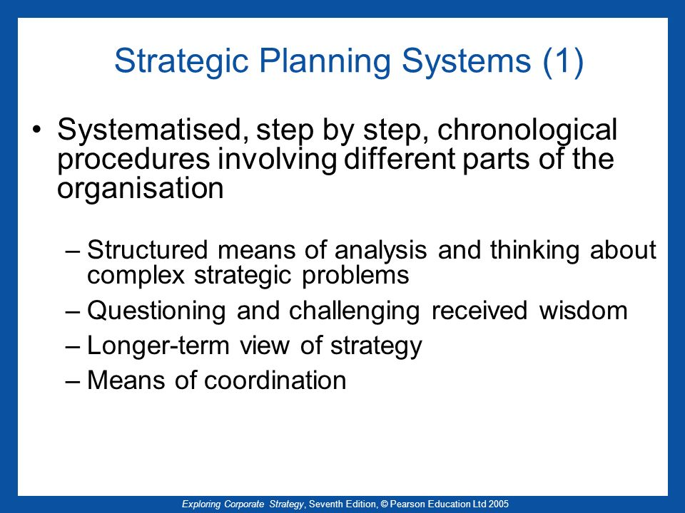 Exploring Corporate Strategy, Seventh Edition, © Pearson Education Ltd 2005 Strategic Planning Systems (1) Systematised, step by step, chronological p