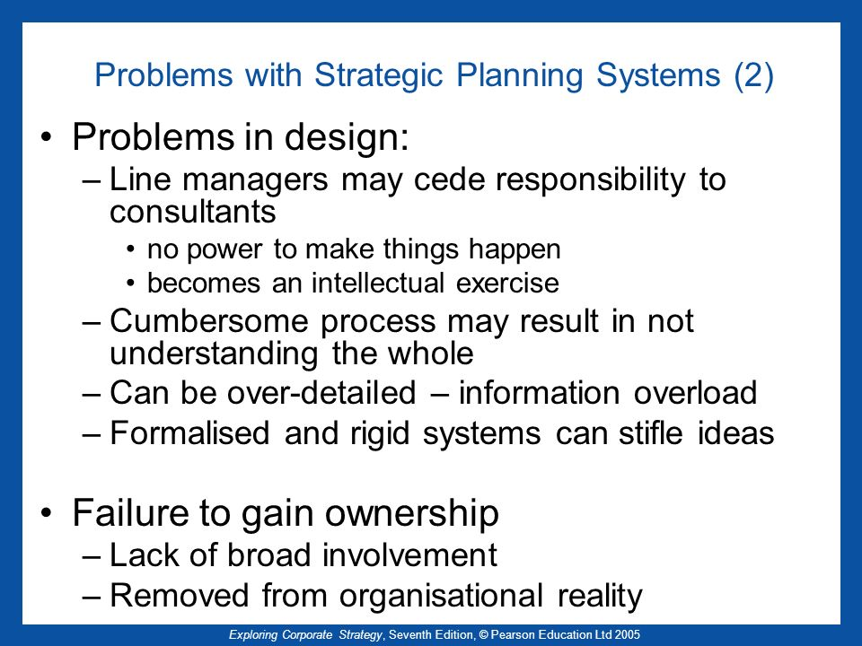 Exploring Corporate Strategy, Seventh Edition, © Pearson Education Ltd 2005 Problems with Strategic Planning Systems (2) Problems in design: –Line man